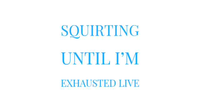 Squirting Until I'm Exhausted Live video from Mary Moody